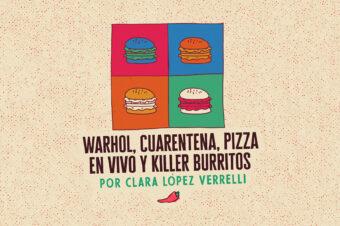 WARHOL, CUARENTENA, PIZZA EN VIVO Y KILLER BURRITOS